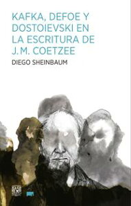 Kafka, Defoe y Dostoievski en la escritura de J.M. Coetzee【電子書籍】[ Diego Sheinbaum ]