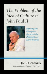 The Problem of the Idea of Culture in John Paul IIExposing the Disruptive Agency of the Philosophy of Karol Wojtyla【電子書籍】[ John Corrigan ]