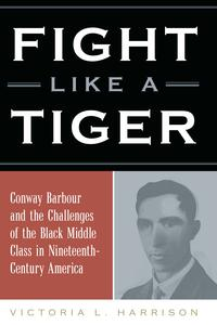 Fight Like a TigerConway Barbour and the Challenges of the Black Middle Class in Nineteenth-Century America【電子書籍】[ Victoria L. Harrison ]