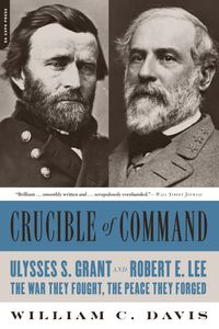 Crucible of CommandUlysses S. Grant and Robert E. Lee--The War They Fought, the Peace They Forged【電子書籍】[ William C. Davis ]