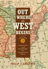 Out Where the West Begins, Volume 2Creating and Civilizing the American West【電子書籍】[ Philip F. Anschutz ]