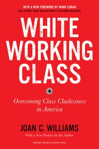 White Working Class, With a New Foreword by Mark Cuban and a New Preface by the AuthorOvercoming Class Cluelessness in America【電子書籍】[ Joan C. Williams ]
