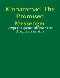 Muhammad The Promised Messenger: Complete Explanations and Verses About Him in Bible【電子書籍】[ Aleema Ahmada ]
