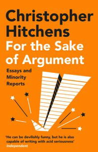 For the Sake of ArgumentEssays and Minority Reports【電子書籍】[ Christopher Hitchens ]