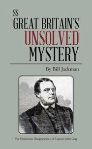 Ss Great Britain's Unsolved MysteryThe Mysterious Disappearance of Captain John Gray【電子書籍】[ Bill Jackman ]