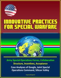 Innovative Practices for Special Warfare: Army Special Operations Forces, Collaboration, Structure, Incentives, Acceptance, Case Analyses of Google, Joint Special Operations Command, Silicon Valley【電子書籍】[ Progressive Management ]