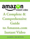 A Complete & Comprehensive Guide to Amazon.com Instant Video【電子書籍】[ James J. Burton ]