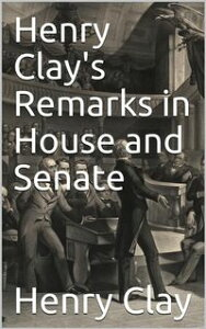 Henry Clay's Remarks in House and Senate【電子書籍】[ Henry Clay ]