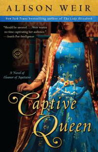 Captive QueenA Novel of Eleanor of Aquitaine【電子書籍】[ Alison Weir ]
