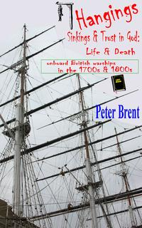 Hangings, Sinkings and Trust in God: Life and Death onboard British Warships in the 1700's and 1800's【電子書籍】[ Peter Brent ]