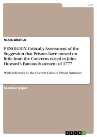 PENOLOGY. Critically Assessment of the Suggestion that Prisons have moved on little from the Concerns raised in John Howard's Famous Statement of 1777With Reference to the Current Crisis of Prison Numbers【電子書籍】[ Viola Abelius ]