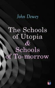 The Schools of Utopia & Schools of To-morrowIllustrated Edition【電子書籍】[ John Dewey ]