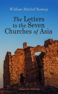 The Letters to the Seven Churches of Asia (Illustrated Edition)And Their Place in the Plan of the Apocalypse【電子書籍】[ William Mitchell Ramsay ]