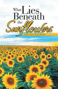 What Lies Beneath the Sunflowers【電子書籍】[ Shelley Wyckoff ]