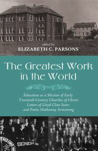 The Greatest Work in the WorldEducation as a Mission of Early Twentieth-Century Churches of Christ: Letters of Lloyd Cline Sears and Pattie Hathaway Armstrong【電子書籍】