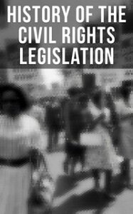 History of the Civil Rights Legislation: The Pivotal Constitutional Amendments, Laws, Supreme Court Decisions & Key Foreign Policy ActsDeclaration of Independence, U.S. Constitution, Bill of Rights, Complete Amendments, The Federalist Pa【電子書籍】