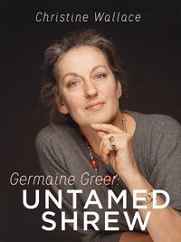 Germaine Greer: Untamed Shrew【電子書籍】[ Christine Wallace ]