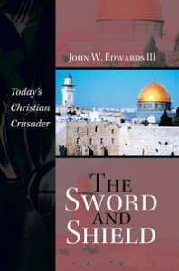 The Sword and ShieldToday'S Christian Crusader【電子書籍】[ John W. Edwards III ]