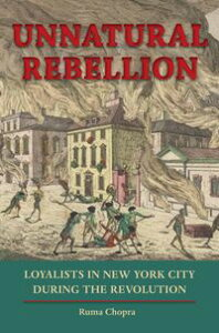 Unnatural RebellionLoyalists in New York City during the Revolution【電子書籍】[ Ruma Chopra ]