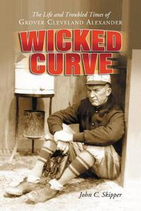 Wicked CurveThe Life and Troubled Times of Grover Cleveland Alexander【電子書籍】[ John C. Skipper ]
