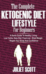 Ketogenic Diet Lifestyle For BeginnersA Quick Guide To Healthy Living: Low Carbs Keto Diet, Food List - Shed Weight, Regain Your Body and Confidence【電子書籍】[ Juliet Scott ]