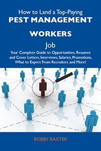How to Land a Top-Paying Pest management workers Job: Your Complete Guide to Opportunities, Resumes and Cover Letters, Interviews, Salaries, Promotions, What to Expect From Recruiters and More【電子書籍】[ Baxter Bobby ]