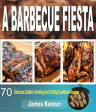 A Barbecue Fiesta: 70 Delicious Outdoor Smoking And Grilling Cookbook Recipes【電子書籍】[ James Kentun ]