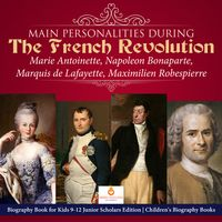 Main Personalities during the French Revolution : Marie Antoinette, Napoleon Bonaparte, Marquis de Lafayette, Maximilien Robespierre | Biography Book for Kids 9-12 Junior Scholars Edition | Children's Biography Books【電子書籍】[ Dissected Lives ]