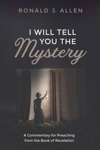 I Will Tell You the MysteryA Commentary for Preaching from the Book of Revelation【電子書籍】[ Ronald J. Allen ]