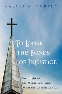 To Loose the Bonds of InjusticeThe Plight of the Mentally Ill and What the Church Can Do【電子書籍】[ Marcia A. Murphy ]
