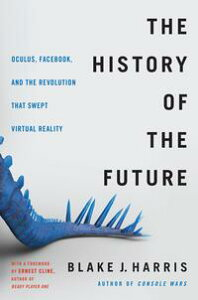 The History of the FutureOculus, Facebook, and the Revolution That Swept Virtual Reality【電子書籍】[ Blake J. Harris ]