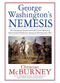 George Washington's NemesisThe Outrageous Treason and Unfair Court Martial of Major General Charles Lee during the American Revolution【電子書籍】[ Christian McBurney ]