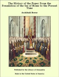 The History of the Popes: From the Foundation of the See of Rome to the Present Time【電子書籍】[ Archibald Bower ]