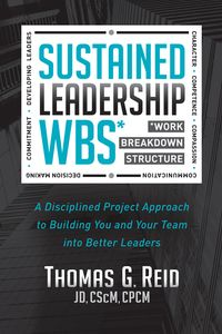 Sustained Leadership WBSA Disciplined Project Approach to Building You and Your Team into Better Leaders【電子書籍】[ Thomas G. Reid, JD, CSCM, CPCM ]