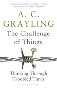 The Challenge of ThingsThinking Through Troubled Times【電子書籍】[ Professor A. C. Grayling ]