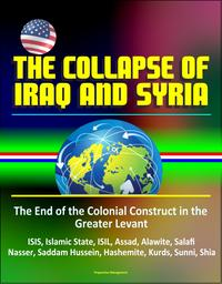 The Collapse of Iraq and Syria: The End of the Colonial Construct in the Greater Levant - ISIS, Islamic State, ISIL, Assad, Alawite, Salafi, Nasser, Saddam Hussein, Hashemite, Kurds, Sunni, Shia【電子書籍】[ Progressive Management ]