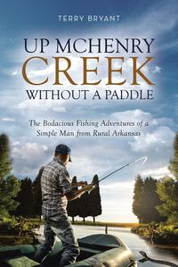 Up McHenry Creek without a PaddleThe Bodacious Fishing Adventures of a Simple Man from Rural Arkansas【電子書籍】[ Terry Bryant ]