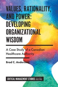 Values, Rationality, and Power: Developing Organizational WisdomA Case Study of a Canadian Healthcare Authority【電子書籍】[ Brad C. Anderson ]