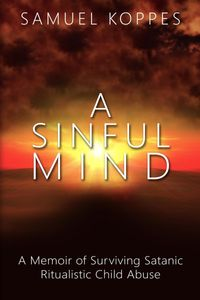 A Sinful MindA Memoir of Surviving Satanic Ritualistic Child Abuse【電子書籍】[ Samuel Koppes ]