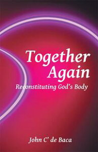 Together AgainReconstituting God'S Body【電子書籍】[ John C' de Baca ]