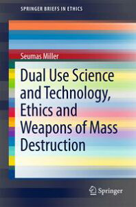 Dual Use Science and Technology, Ethics and Weapons of Mass Destruction【電子書籍】[ Seumas Miller ]