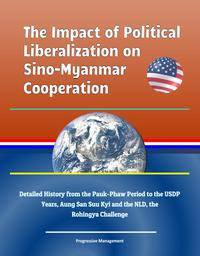 The Impact of Political Liberalization on Sino-Myanmar Cooperation: Detailed History from the Pauk-Phaw Period to the USDP Years, Aung San Suu Kyi and the NLD, the Rohingya Challenge【電子書籍】[ Progressive Management ]