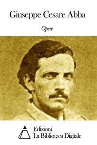 Opere di Giuseppe Cesare Abba【電子書籍】[ Giuseppe Cesare Abba ]