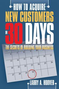 How to Acquire New Customers in 30 DaysThe Secrets of Building Your Business【電子書籍】[ Larry A. Hoover ]