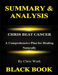Summary & Analysis:Chris Beat Cancer By Chris Wark : A Comprehensive Plan for Healing Naturally【電子書籍】[ Black Book ]