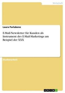 E-Mail-Newsletter f?r Kunden als Instrument des E-Mail-Marketings am Beispiel der XXX【電子書籍】[ Laura Parlabene ]