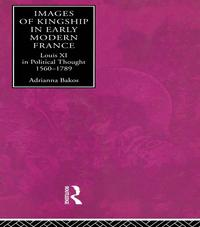 Images of Kingship in Early Modern FranceLouis XI in Political Thought, 1560-1789【電子書籍】[ Adrianna E. Bakos ]