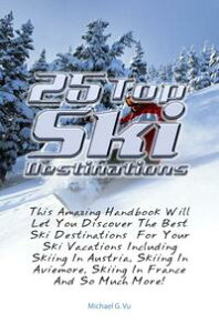 25 Top Ski DestinationsThis Amazing Handbook Will Let You Discover The Best Ski Destinations For Your Ski Vacations Including Skiing In Austria, Skiing In Aviemore, Skiing In France And So Much More!【電子書籍】[ Michael G. Vu ]