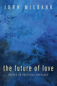 The Future of LoveEssays in Political Theology【電子書籍】[ John Milbank ]