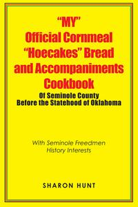 """My"" Official Cornmeal ""Hoecakes"" Bread and Accompaniments Cookbook of Seminole County Before the Statehood of OklahomaWith Seminole Freedmen History Interests【電子書籍】[ Sharon Hunt ]"